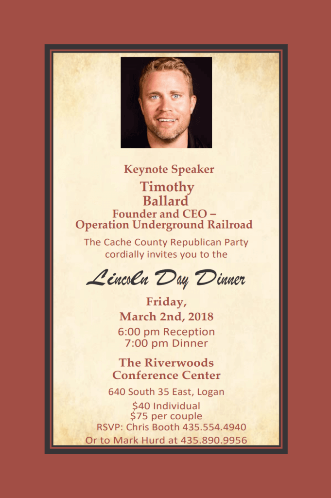 2018 Cache County Republican Party Lincoln Day Dinner: Please join us for the 2018 Lincoln Day Dinner, to be held 6pm, Friday, 2 March 2018, at The Riverwoods Conference Center. Keynote Speaker: Timothy Ballard, Founder and CEO, Operation Underground